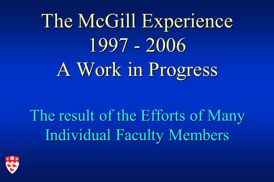 The McGill Experience 1997 - 2006 A Work in Progress The result of the Efforts of Many Individual Faculty Members