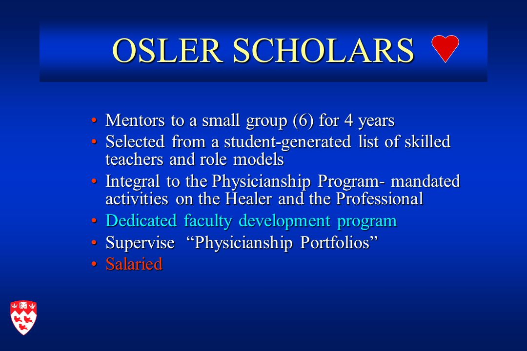 OSLER SCHOLARS Mentors to a small group (6) for 4 yearsMentors to a small group (6) for 4 years Selected from a student-generated list of skilled teachers and role modelsSelected from a student-generated list of skilled teachers and role models Integral to the Physicianship Program- mandated activities on the Healer and the ProfessionalIntegral to the Physicianship Program- mandated activities on the Healer and the Professional Dedicated faculty development programDedicated faculty development program Supervise Physicianship Portfolios Supervise Physicianship Portfolios SalariedSalaried