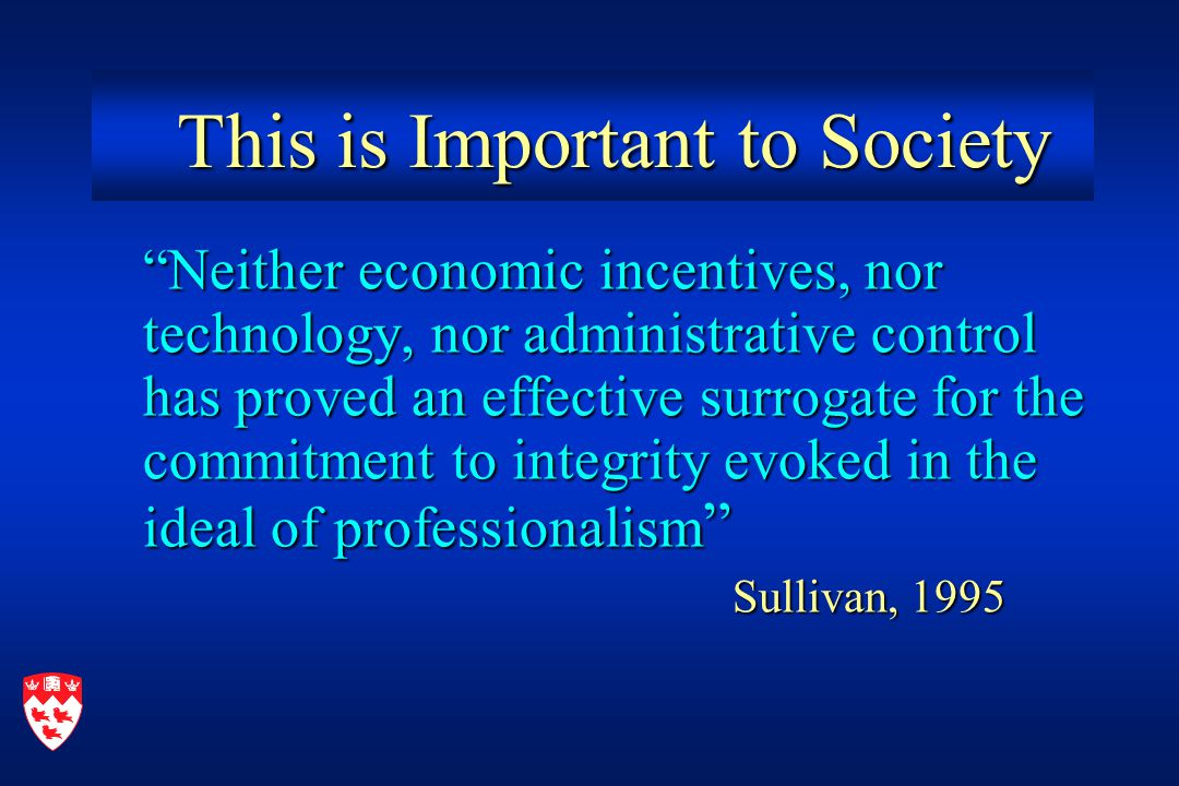 This is Important to Society This is Important to Society Neither economic incentives, nor technology, nor administrative control has proved an effective surrogate for the commitment to integrity evoked in the ideal of professionalism Sullivan, 1995