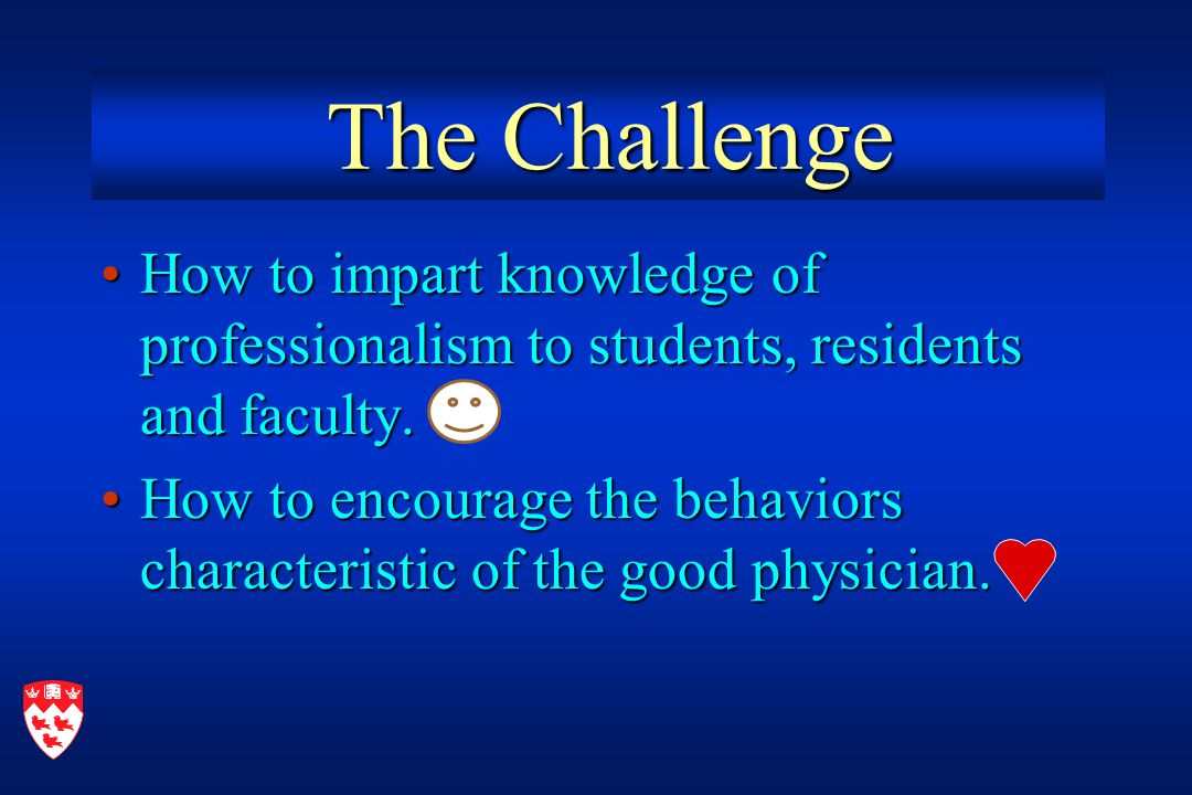 The Challenge The Challenge How to impart knowledge of professionalism to students, residents and faculty.How to impart knowledge of professionalism to students, residents and faculty.