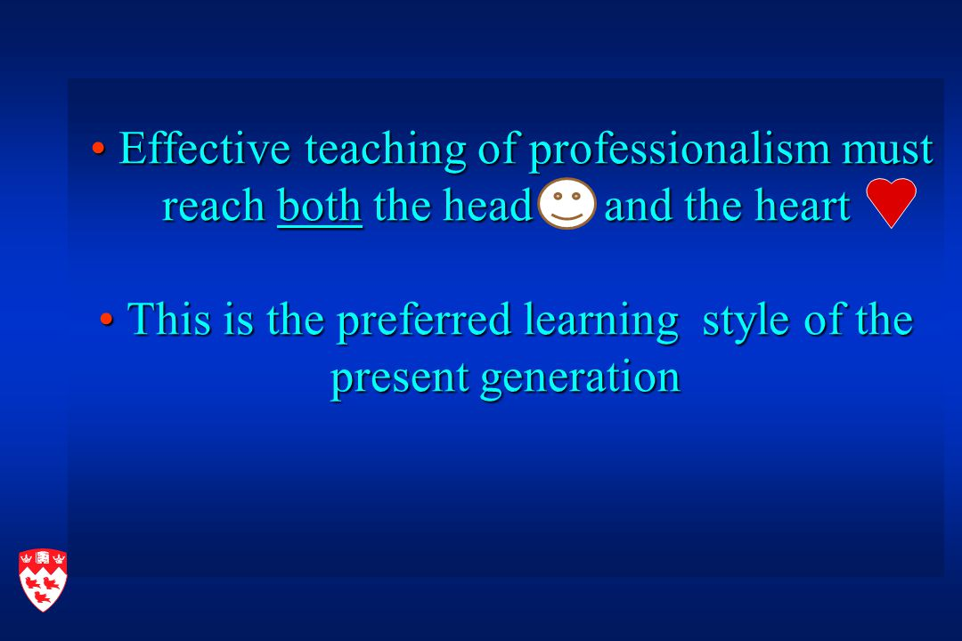 Effective teaching of professionalism must reach both the head and the heart This is the preferred learning style of the present generation Effective teaching of professionalism must reach both the head and the heart This is the preferred learning style of the present generation