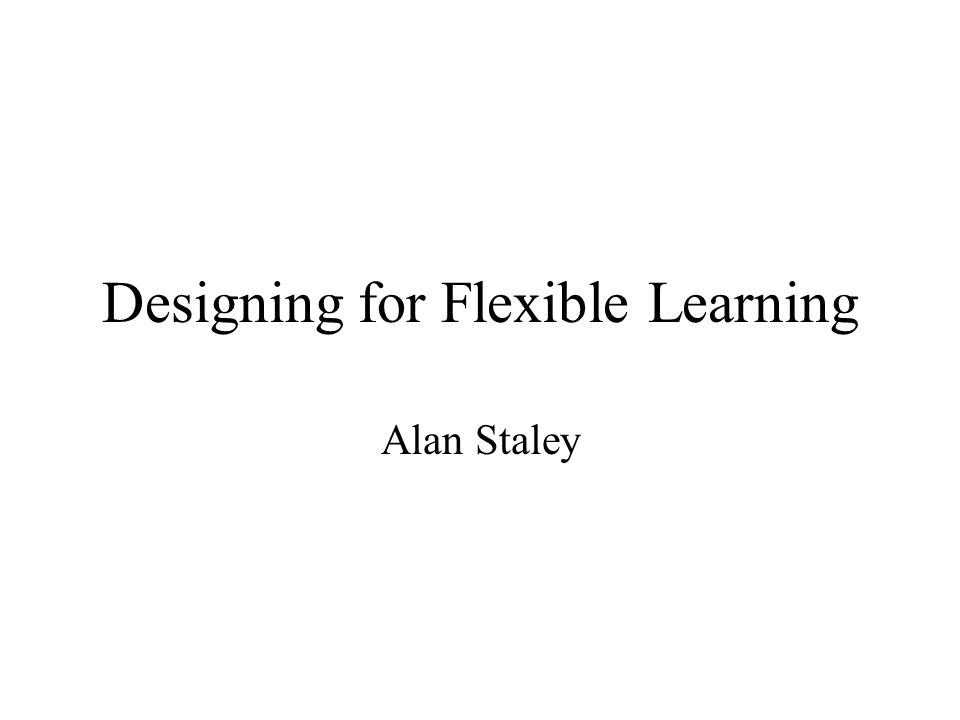 Designing for Flexible Learning Alan Staley