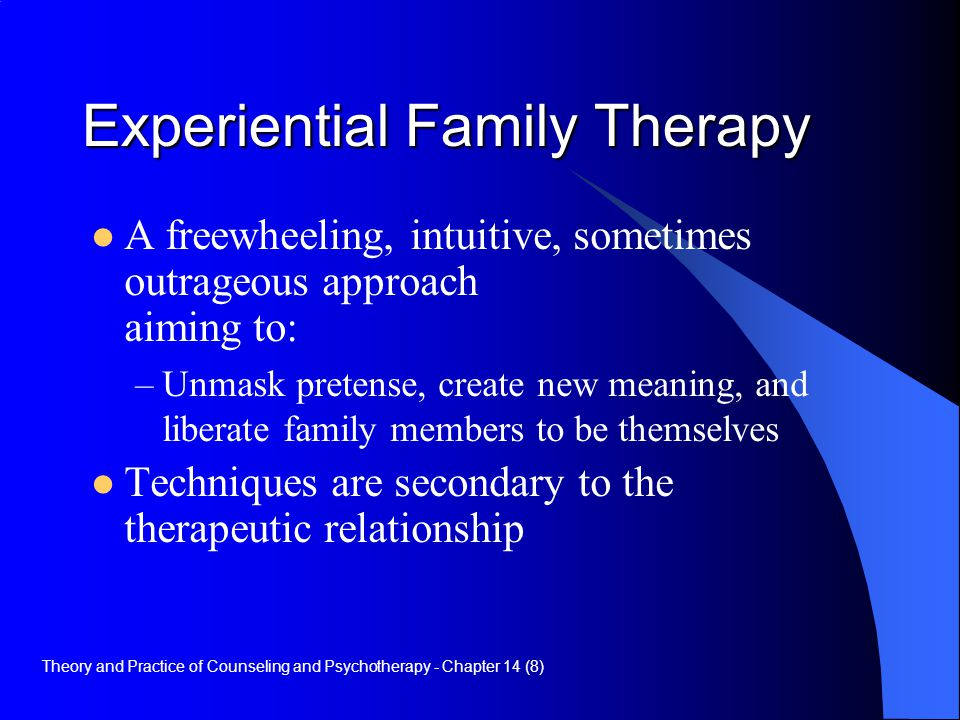 Experiential Family Therapy A freewheeling, intuitive, sometimes outrageous approach aiming to: –Unmask pretense, create new meaning, and liberate fam