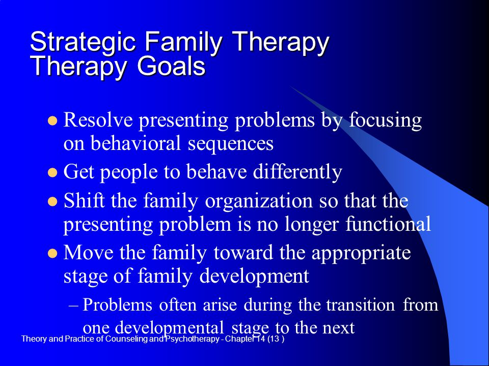 Strategic Family Therapy Therapy Goals Resolve presenting problems by focusing on behavioral sequences Get people to behave differently Shift the fami