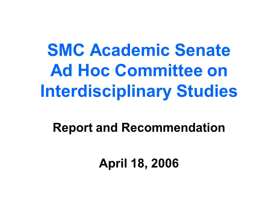 SMC Academic Senate Ad Hoc Committee on Interdisciplinary Studies Report and Recommendation April 18, 2006