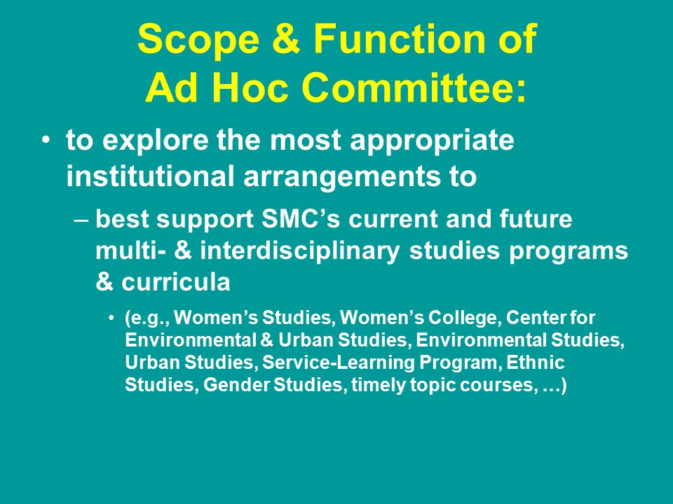 Scope & Function of Ad Hoc Committee: to explore the most appropriate institutional arrangements to –best support SMC's current and future multi- & interdisciplinary studies programs & curricula (e.g., Women's Studies, Women's College, Center for Environmental & Urban Studies, Environmental Studies, Urban Studies, Service-Learning Program, Ethnic Studies, Gender Studies, timely topic courses, …)