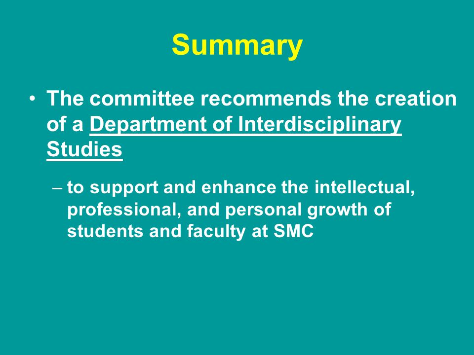 Summary The committee recommends the creation of a Department of Interdisciplinary Studies –to support and enhance the intellectual, professional, and personal growth of students and faculty at SMC
