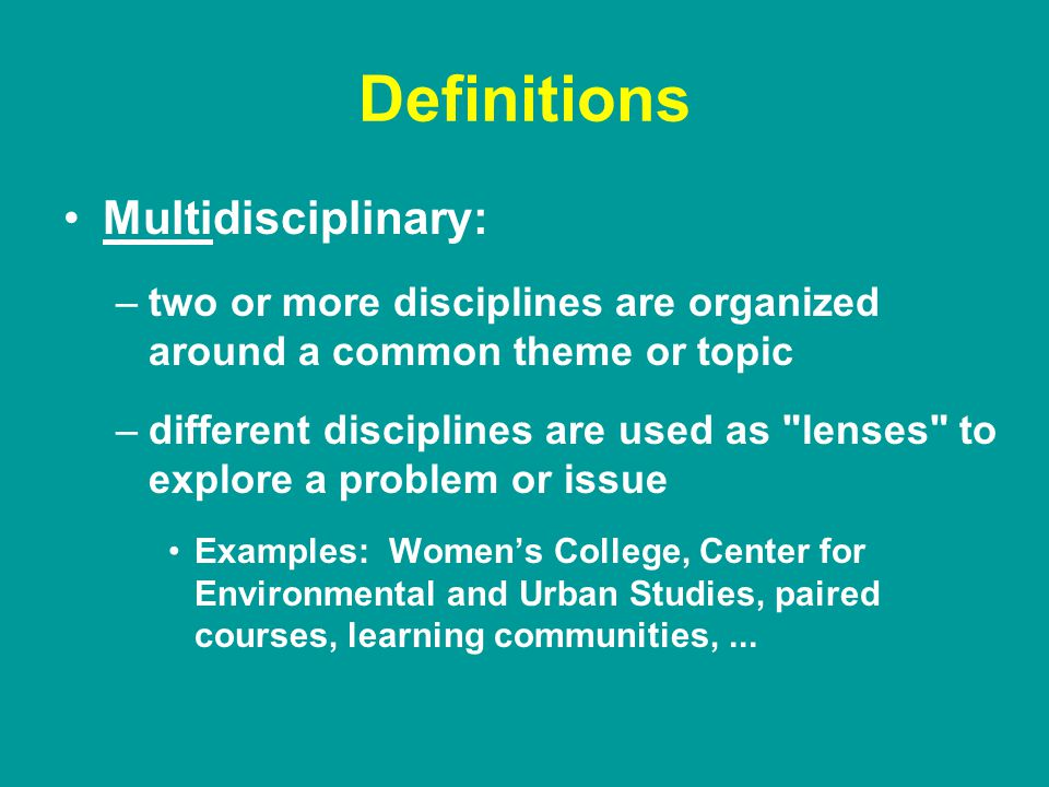 Definitions Multidisciplinary: –two or more disciplines are organized around a common theme or topic –different disciplines are used as lenses to explore a problem or issue Examples: Women's College, Center for Environmental and Urban Studies, paired courses, learning communities,...