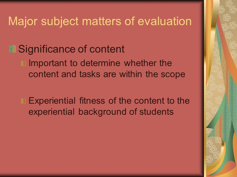 Major subject matters of evaluation Significance of content Important to determine whether the content and tasks are within the scope Experiential fitness of the content to the experiential background of students