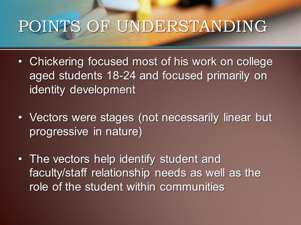 POINTS OF UNDERSTANDING Chickering focused most of his work on college aged students 18-24 and focused primarily on identity developmentChickering focused most of his work on college aged students 18-24 and focused primarily on identity development Vectors were stages (not necessarily linear but progressive in nature)Vectors were stages (not necessarily linear but progressive in nature) The vectors help identify student and faculty/staff relationship needs as well as the role of the student within communitiesThe vectors help identify student and faculty/staff relationship needs as well as the role of the student within communities