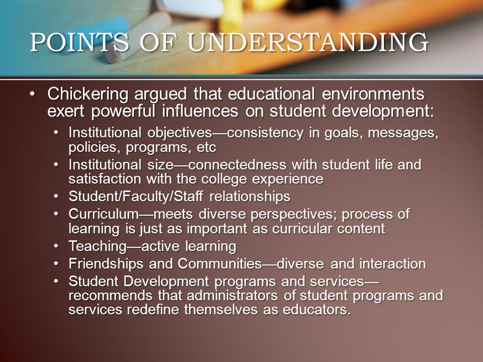 POINTS OF UNDERSTANDING Chickering argued that educational environments exert powerful influences on student development:Chickering argued that educat