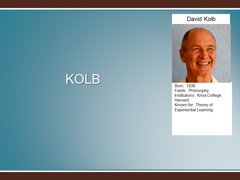 KOLB Born: 1939 Fields: Philosophy Institutions: Knox College, Harvard Known for: Theory of Experiential Learning David Kolb