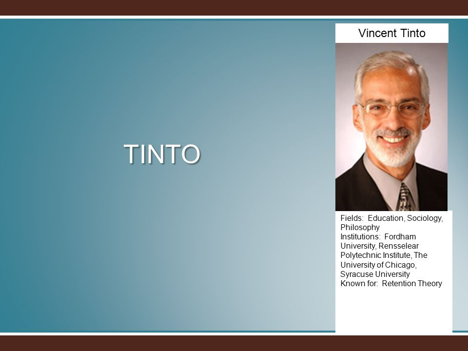 TINTO Fields: Education, Sociology, Philosophy Institutions: Fordham University, Rensselear Polytechnic Institute, The University of Chicago, Syracuse University Known for: Retention Theory Vincent Tinto