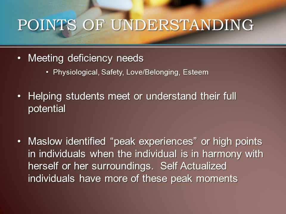 POINTS OF UNDERSTANDING Meeting deficiency needsMeeting deficiency needs Physiological, Safety, Love/Belonging, EsteemPhysiological, Safety, Love/Belonging, Esteem Helping students meet or understand their full potentialHelping students meet or understand their full potential Maslow identified peak experiences or high points in individuals when the individual is in harmony with herself or her surroundings.