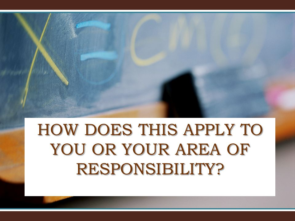 HOW DOES THIS APPLY TO YOU OR YOUR AREA OF RESPONSIBILITY?