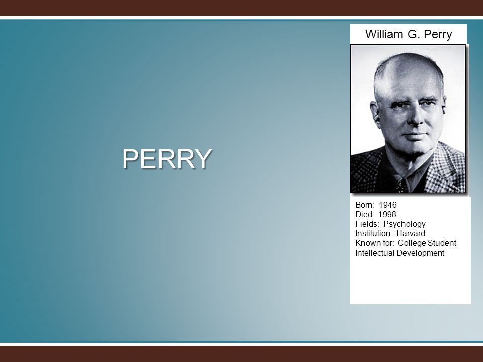 PERRY Born: 1946 Died: 1998 Fields: Psychology Institution: Harvard Known for: College Student Intellectual Development William G. Perry