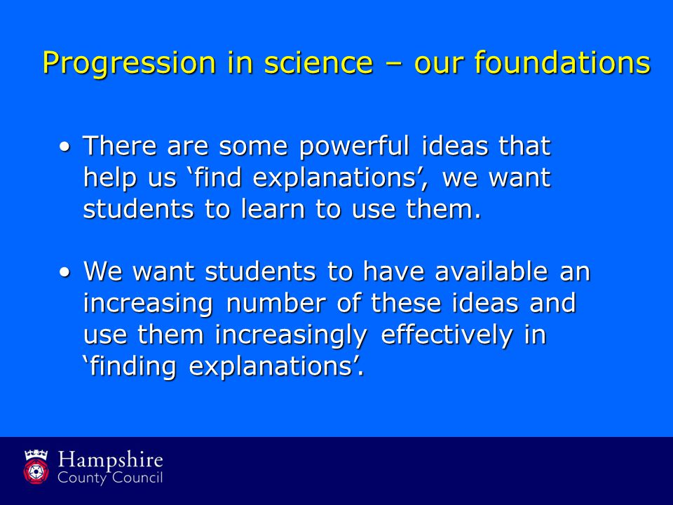 Progression in science – our foundations There are some powerful ideas that help us 'find explanations', we want students to learn to use them.There are some powerful ideas that help us 'find explanations', we want students to learn to use them.