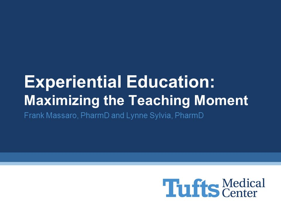 Experiential Education: Maximizing the Teaching Moment Frank Massaro, PharmD and Lynne Sylvia, PharmD