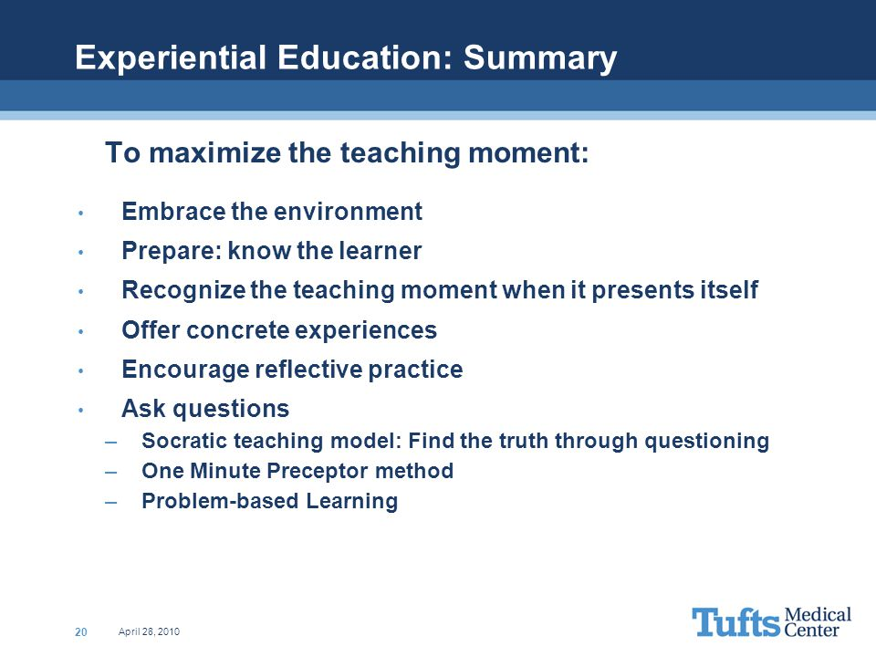 April 28, 2010 20 Experiential Education: Summary To maximize the teaching moment: Embrace the environment Prepare: know the learner Recognize the teaching moment when it presents itself Offer concrete experiences Encourage reflective practice Ask questions –Socratic teaching model: Find the truth through questioning –One Minute Preceptor method –Problem-based Learning