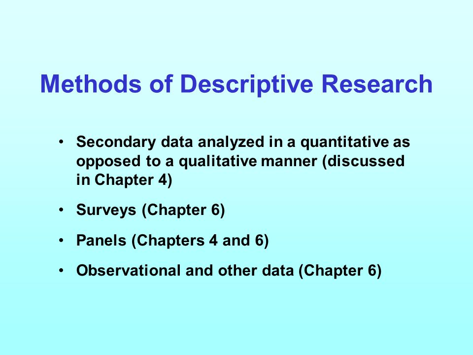 Methods of Descriptive Research Secondary data analyzed in a quantitative as opposed to a qualitative manner (discussed in Chapter 4) Surveys (Chapter 6) Panels (Chapters 4 and 6) Observational and other data (Chapter 6)