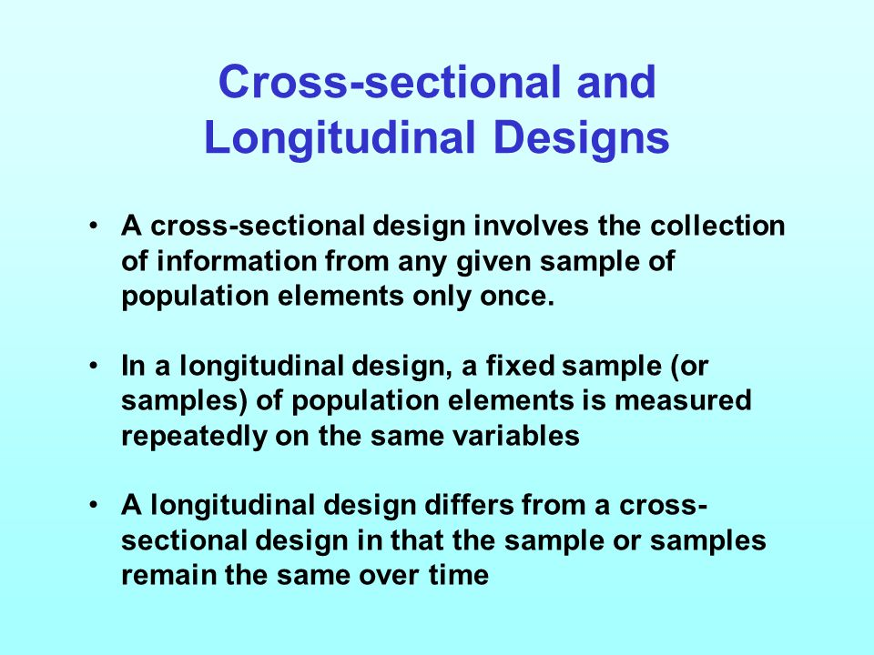 Cross-sectional and Longitudinal Designs A cross-sectional design involves the collection of information from any given sample of population elements only once.