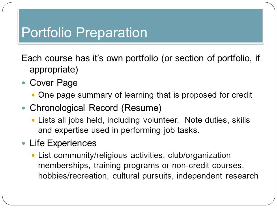 Portfolio Preparation Each course has it's own portfolio (or section of portfolio, if appropriate) Cover Page One page summary of learning that is proposed for credit Chronological Record (Resume) Lists all jobs held, including volunteer.
