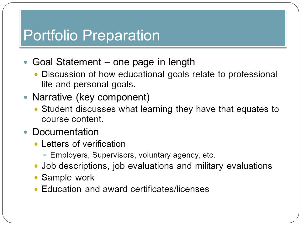 Portfolio Preparation Goal Statement – one page in length Discussion of how educational goals relate to professional life and personal goals.