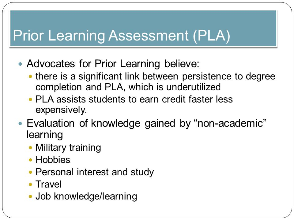 Prior Learning Assessment (PLA) Advocates for Prior Learning believe: there is a significant link between persistence to degree completion and PLA, which is underutilized PLA assists students to earn credit faster less expensively.