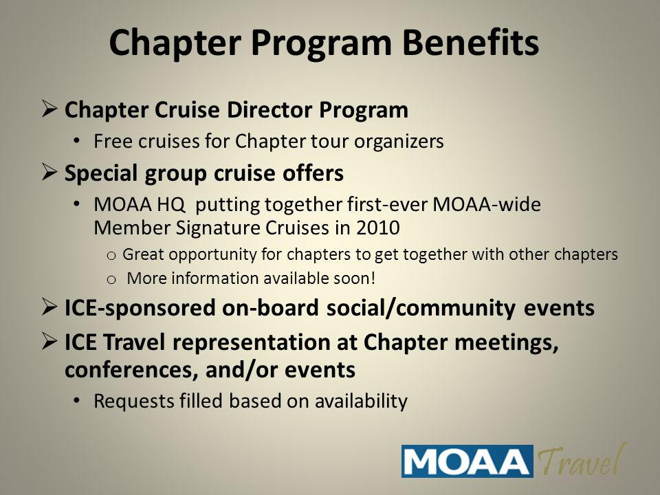 Chapter Program Benefits  Chapter Cruise Director Program Free cruises for Chapter tour organizers  Special group cruise offers MOAA HQ putting together first-ever MOAA-wide Member Signature Cruises in 2010 o Great opportunity for chapters to get together with other chapters o More information available soon.