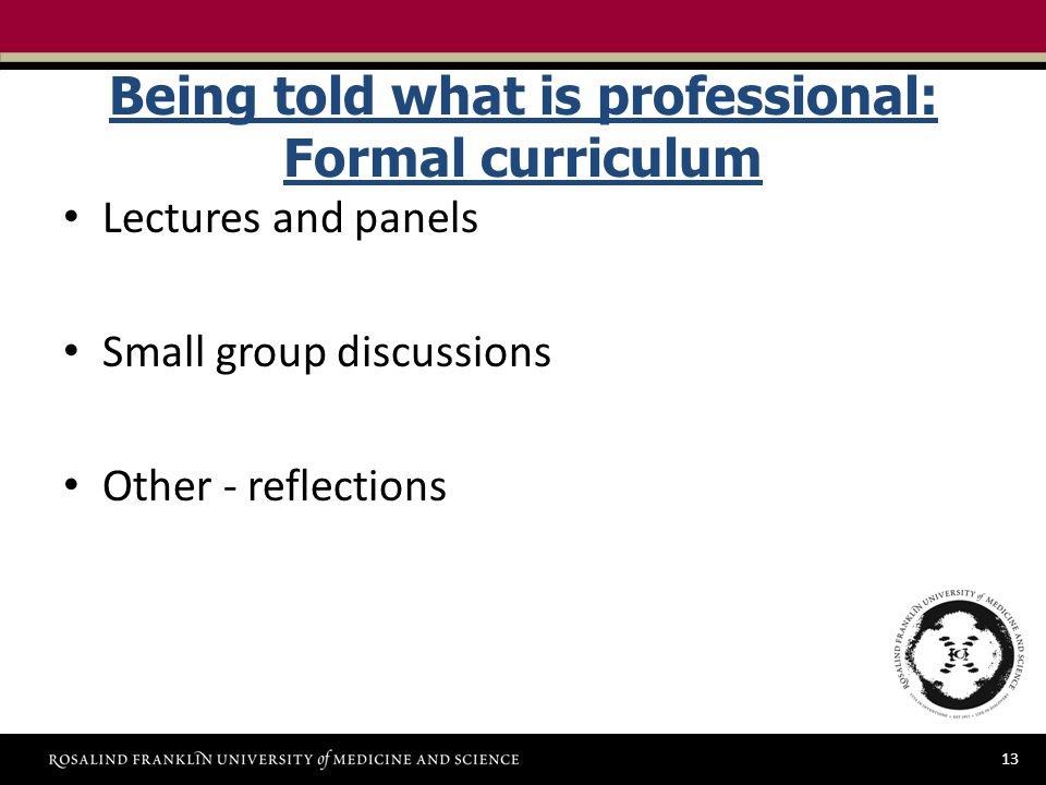 13 Being told what is professional: Formal curriculum Lectures and panels Small group discussions Other - reflections