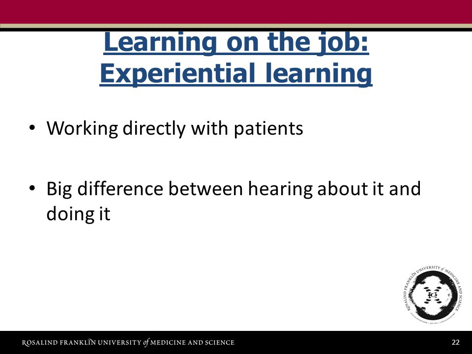 22 Learning on the job: Experiential learning Working directly with patients Big difference between hearing about it and doing it