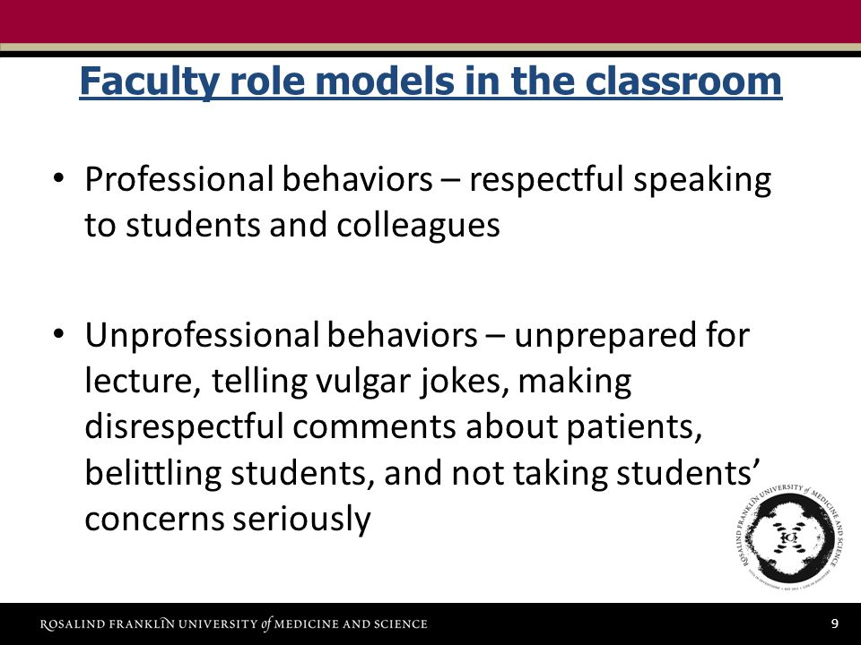 9 Faculty role models in the classroom Professional behaviors – respectful speaking to students and colleagues Unprofessional behaviors – unprepared for lecture, telling vulgar jokes, making disrespectful comments about patients, belittling students, and not taking students' concerns seriously