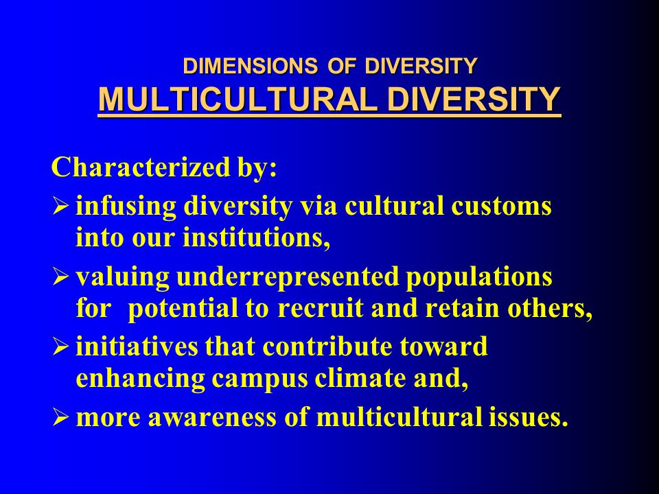 DIMENSIONS OF DIVERSITY MULTICULTURAL DIVERSITY Basic Assumptions:  Celebrate differences  Multicultural awareness  Improve campus climate  Achieve critical mass  Affirmative Action compliance