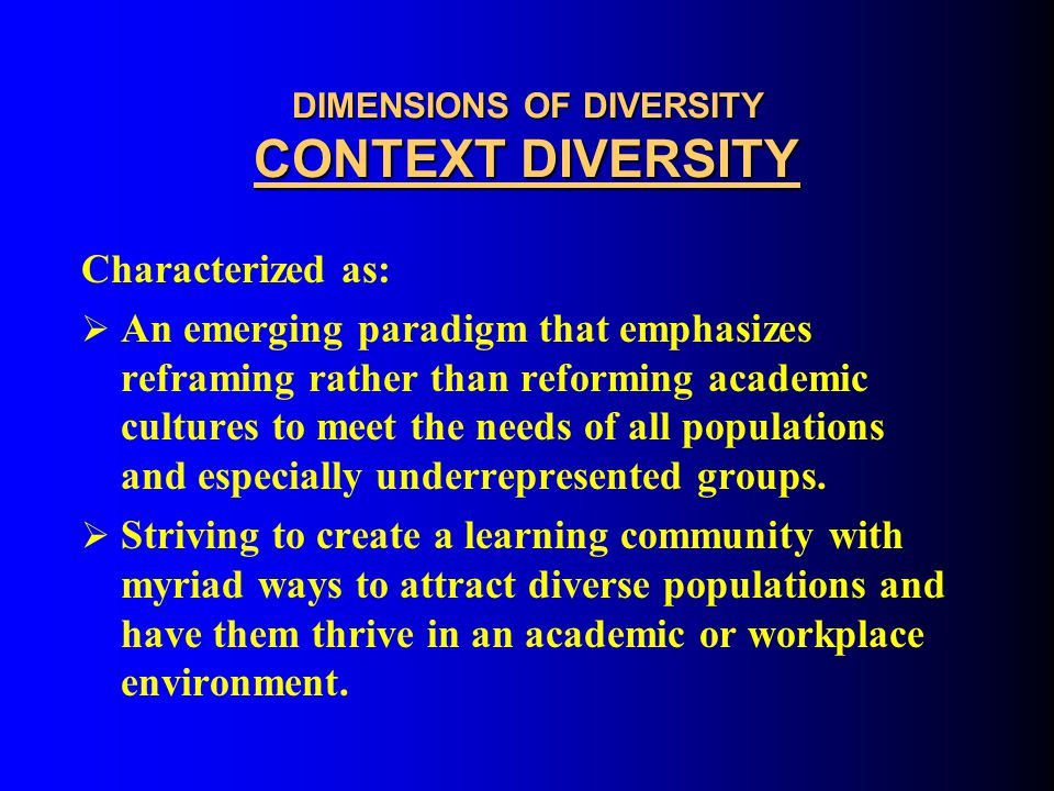 DIMENSIONS OF DIVERSITY CONTEXT DIVERSITY Characterized by:  attempts to change academic culture to address the needs of the recent demographic shifts in US populations over the last few decades.