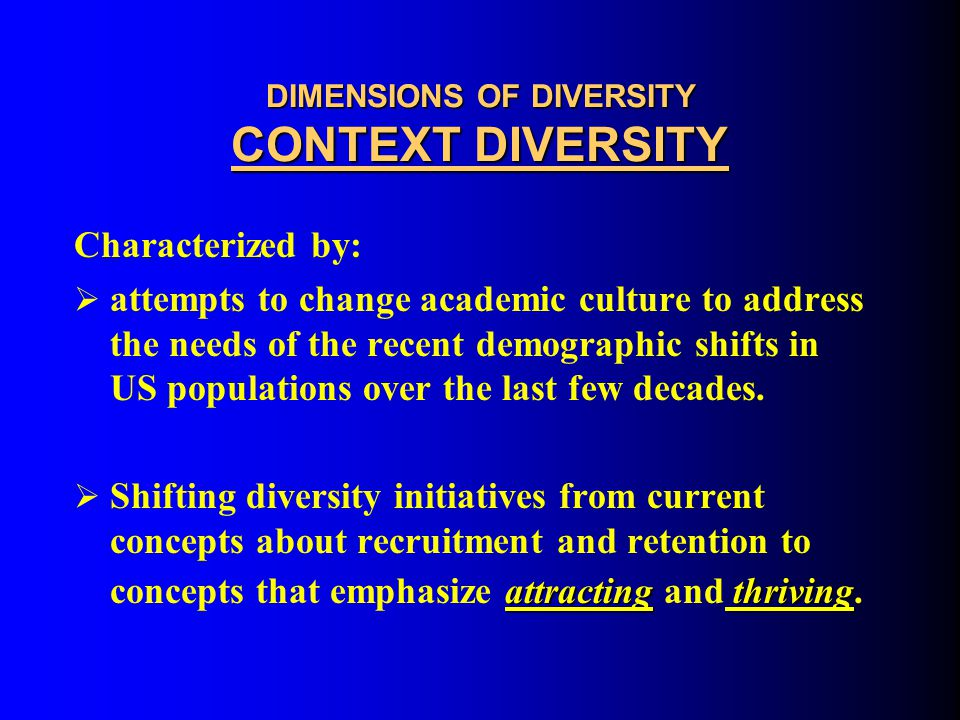 DIMENSIONS OF DIVERSITY CONTEXT DIVERSITY  Results are measured not only by how well we attract diverse populations, but also by how well we enhance our campus cultures to improve upon the academic and work performance among all students, faculty and staff.