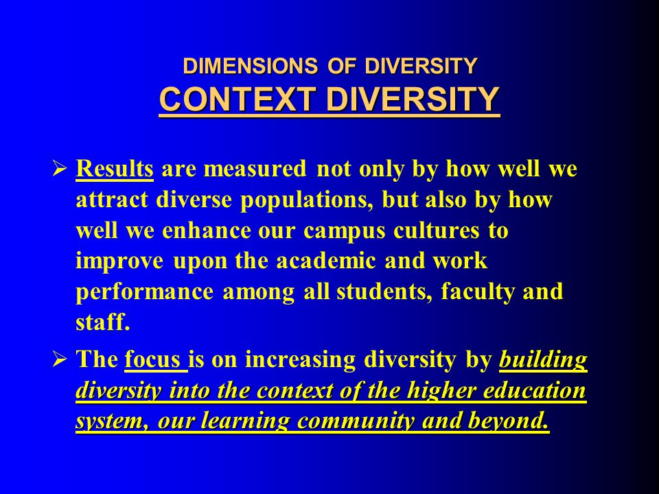 DIMENSIONS OF DIVERSITY CONTEXT DIVERSITY Basic Assumptions:  The concern for access and achieving critical mass are no longer the main problems.