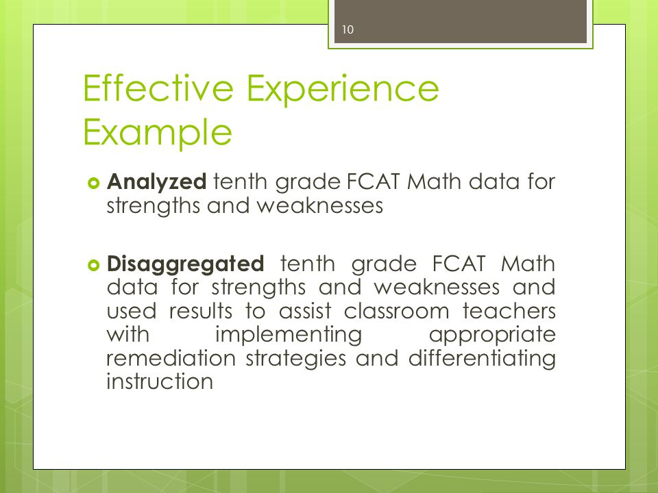 Effective Experience Example  Analyzed tenth grade FCAT Math data for strengths and weaknesses  Disaggregated tenth grade FCAT Math data for strengt