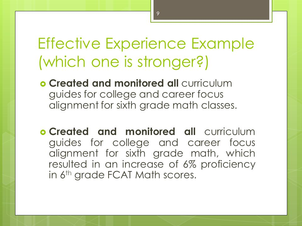 Effective Experience Example  Analyzed tenth grade FCAT Math data for strengths and weaknesses  Disaggregated tenth grade FCAT Math data for strengths and weaknesses and used results to assist classroom teachers with implementing appropriate remediation strategies and differentiating instruction 10