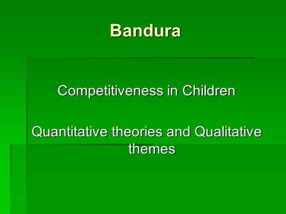 Bandura Competitiveness in Children Quantitative theories and Qualitative themes