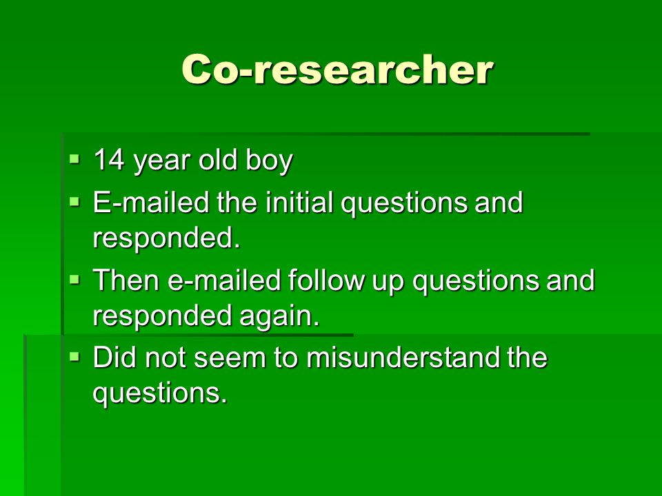 Co-researcher  14 year old boy  E-mailed the initial questions and responded.