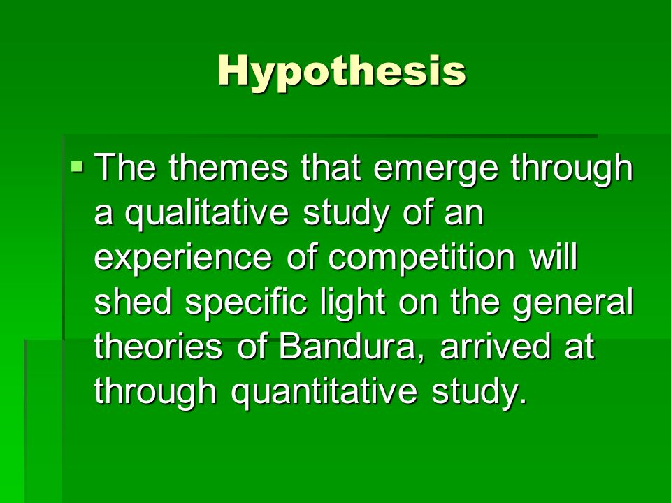 Hypothesis  The themes that emerge through a qualitative study of an experience of competition will shed specific light on the general theories of Bandura, arrived at through quantitative study.