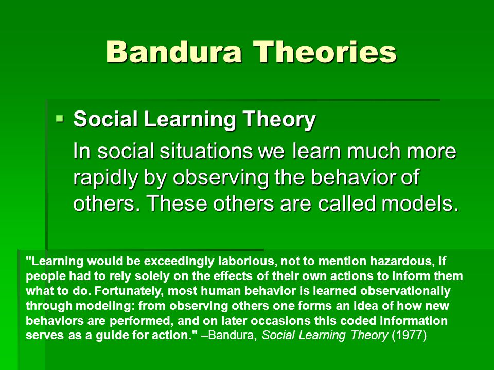 Bandura Theories  Social Learning Theory In social situations we learn much more rapidly by observing the behavior of others.