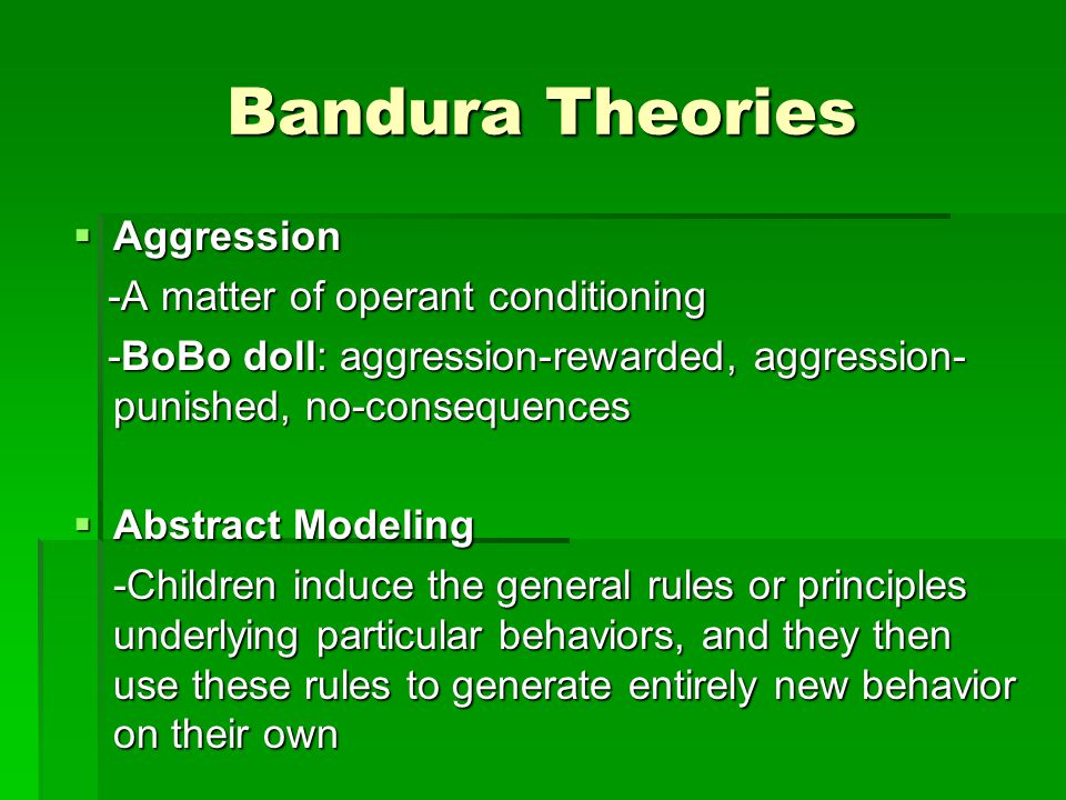 Bandura Theories  Aggression -A matter of operant conditioning -A matter of operant conditioning -BoBo doll: aggression-rewarded, aggression- punished, no-consequences -BoBo doll: aggression-rewarded, aggression- punished, no-consequences  Abstract Modeling -Children induce the general rules or principles underlying particular behaviors, and they then use these rules to generate entirely new behavior on their own
