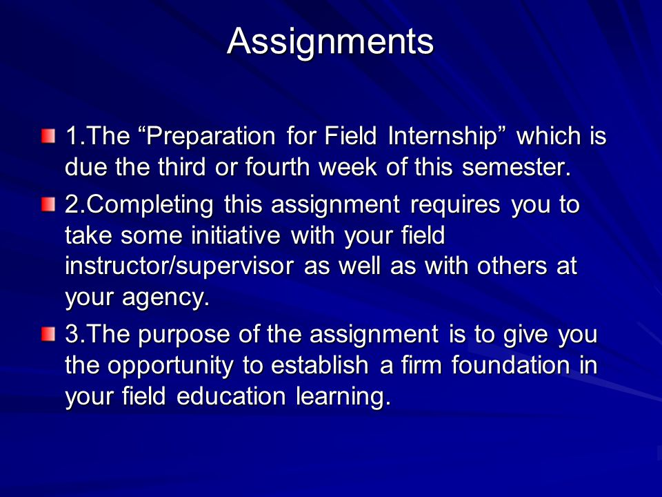 Assignments 1.The Preparation for Field Internship which is due the third or fourth week of this semester.