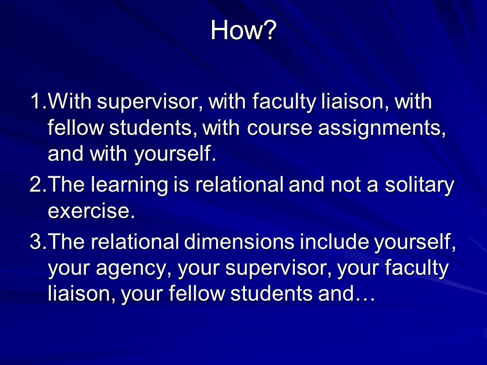 How? 1.With supervisor, with faculty liaison, with fellow students, with course assignments, and with yourself. 2.The learning is relational and not a