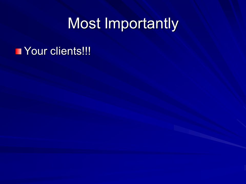 Most Importantly Your clients!!!