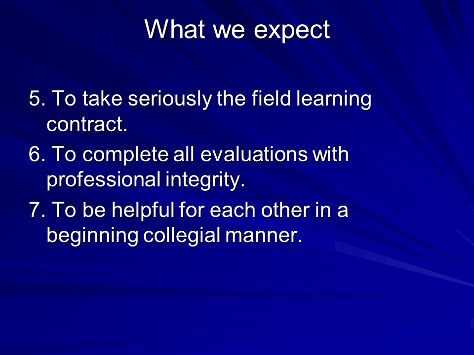 What we expect 5. To take seriously the field learning contract.