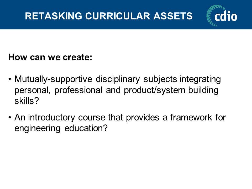 RETASKING CURRICULAR ASSETS How can we create: Mutually-supportive disciplinary subjects integrating personal, professional and product/system buildin