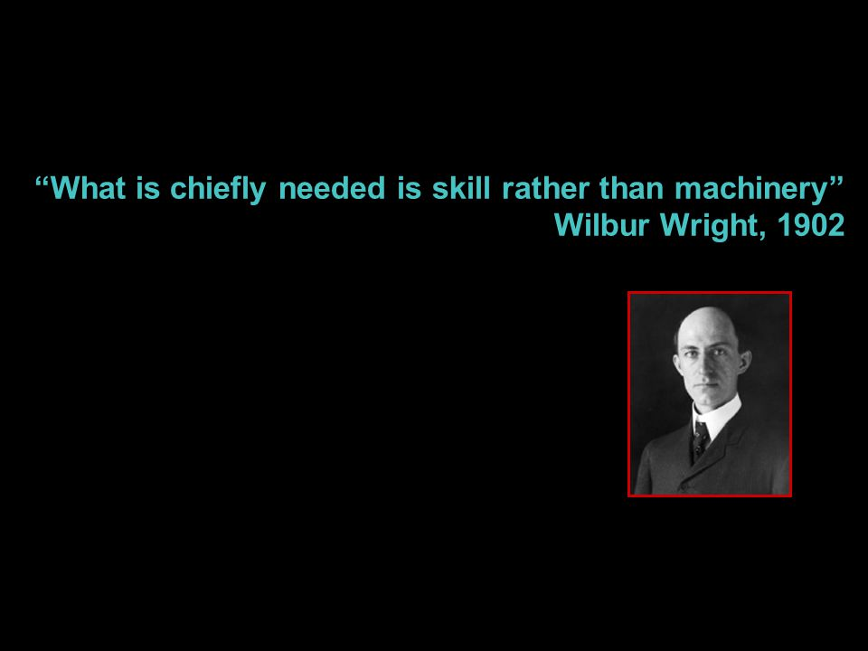 """What is chiefly needed is skill rather than machinery"" Wilbur Wright, 1902"
