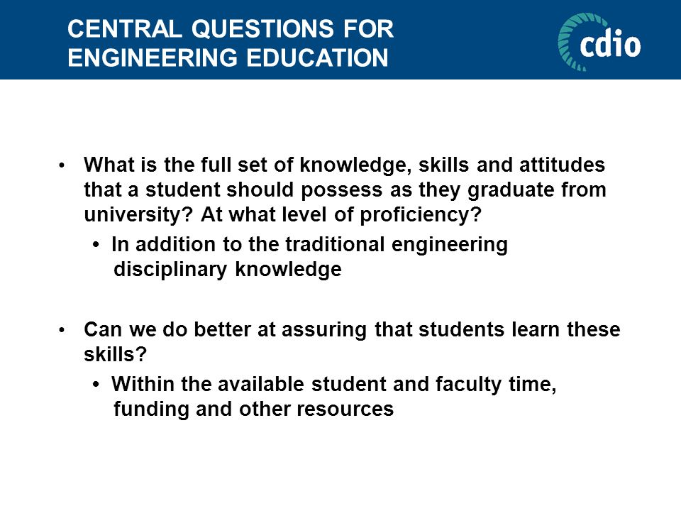 CENTRAL QUESTIONS FOR ENGINEERING EDUCATION What is the full set of knowledge, skills and attitudes that a student should possess as they graduate fro